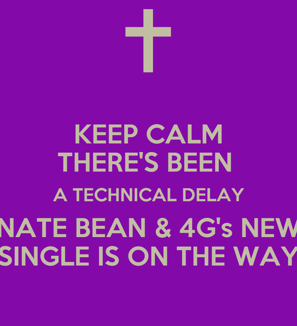 KEEP CALM THERE'S BEEN  A TECHNICAL DELAY NATE BEAN & 4G's NEW SINGLE IS ON THE WAY