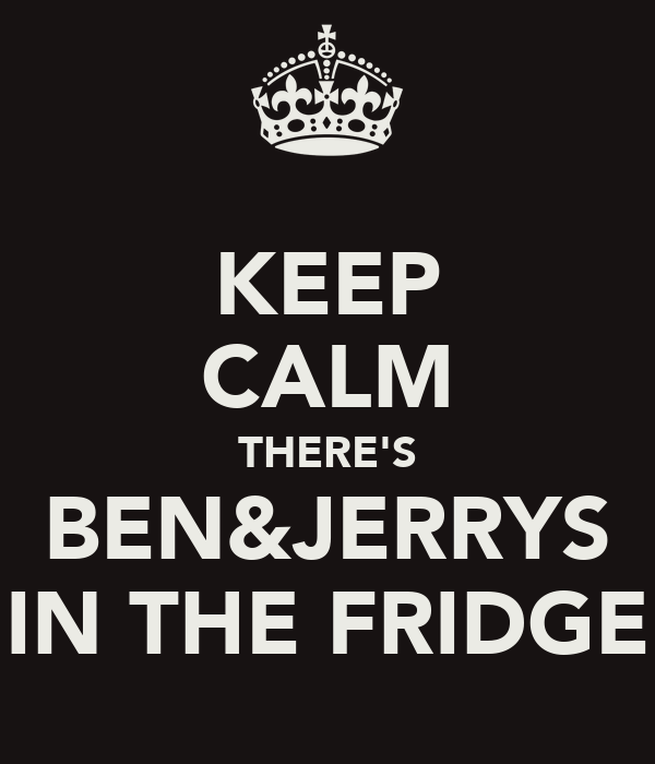KEEP CALM THERE'S BEN&JERRYS IN THE FRIDGE