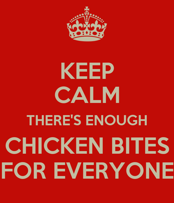 KEEP CALM THERE'S ENOUGH CHICKEN BITES FOR EVERYONE