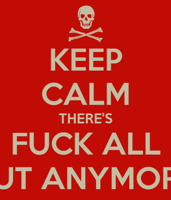 KEEP CALM THERE'S FUCK ALL OUT ANYMORE!