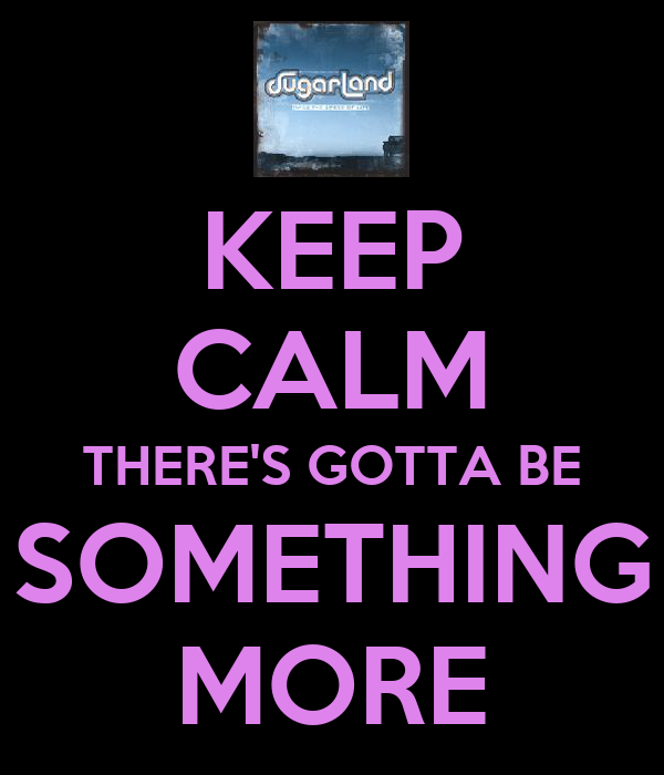 KEEP CALM THERE'S GOTTA BE SOMETHING MORE