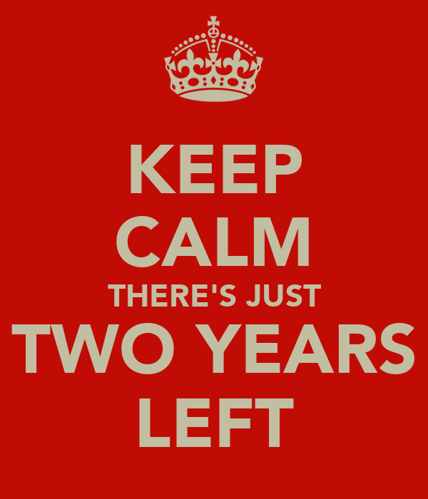 KEEP CALM THERE'S JUST TWO YEARS LEFT