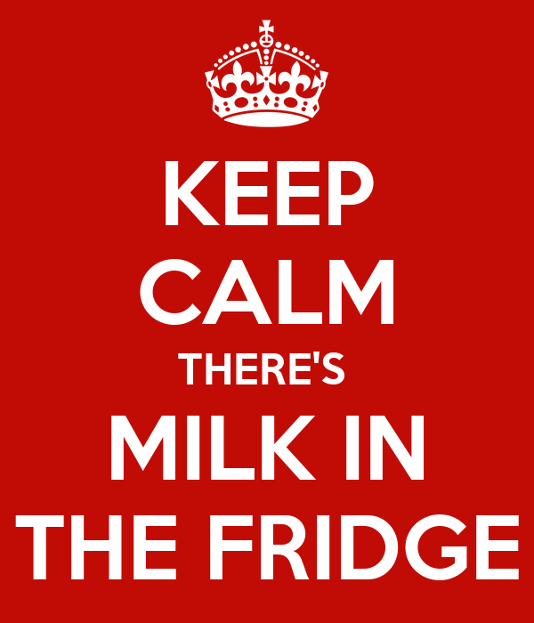 KEEP CALM THERE'S  MILK IN THE FRIDGE