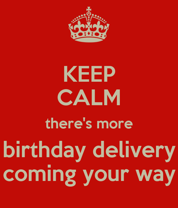 KEEP CALM there's more birthday delivery coming your way