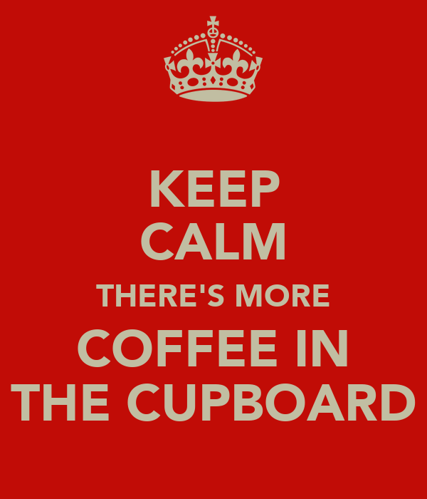 KEEP CALM THERE'S MORE COFFEE IN THE CUPBOARD
