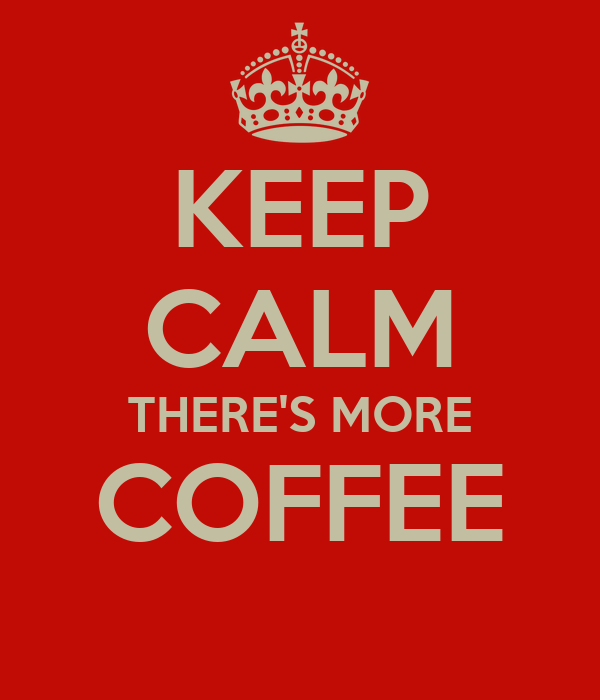 KEEP CALM THERE'S MORE COFFEE