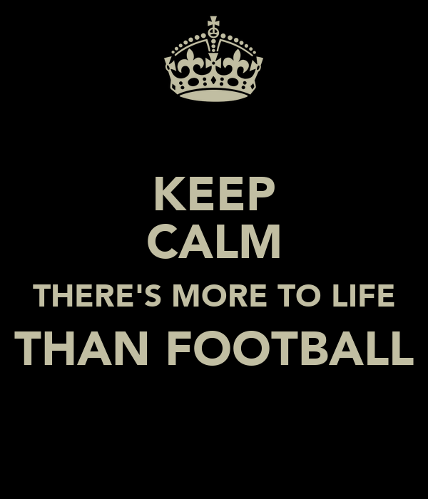 KEEP CALM THERE'S MORE TO LIFE THAN FOOTBALL