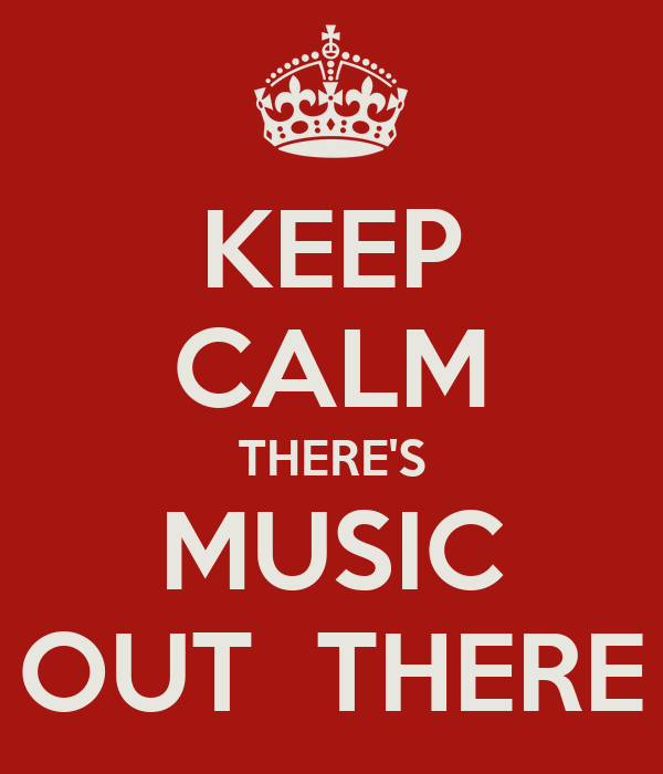 KEEP CALM THERE'S MUSIC OUT  THERE