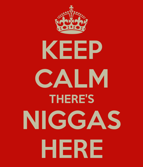 KEEP CALM THERE'S NIGGAS HERE