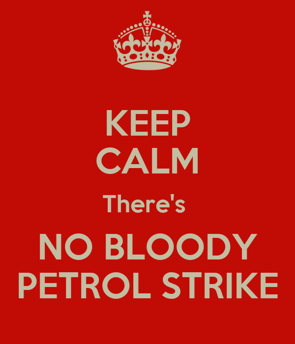 KEEP CALM There's  NO BLOODY PETROL STRIKE