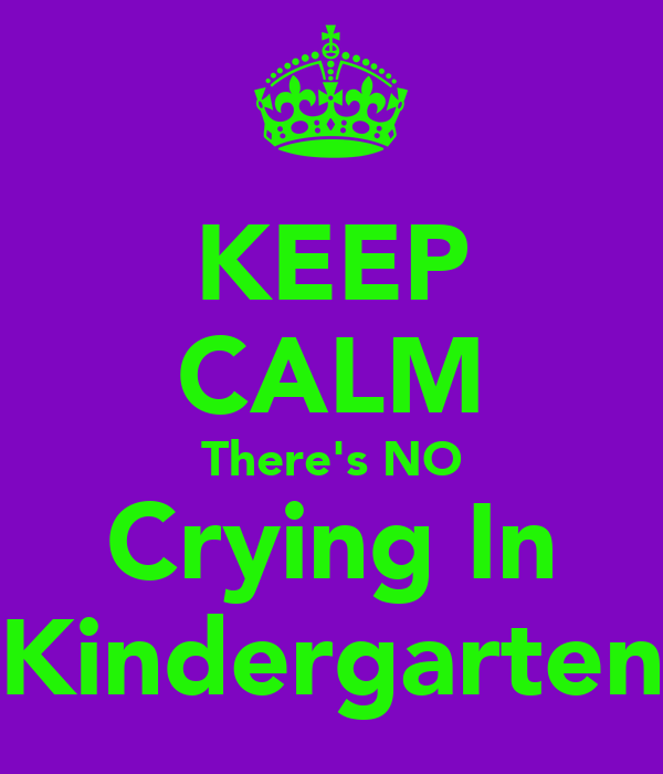 KEEP CALM There's NO Crying In Kindergarten