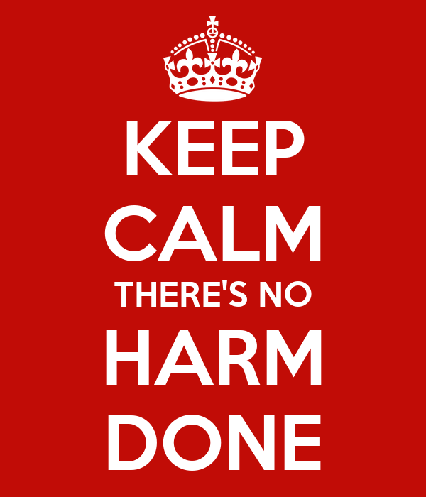 KEEP CALM THERE'S NO HARM DONE