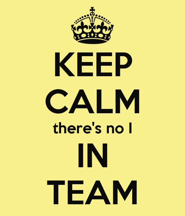 KEEP CALM there's no I IN TEAM