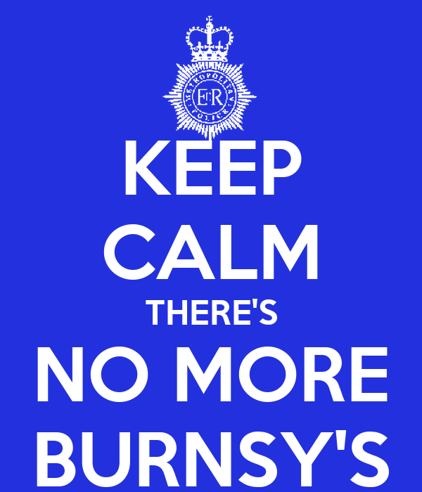 KEEP CALM THERE'S NO MORE BURNSY'S