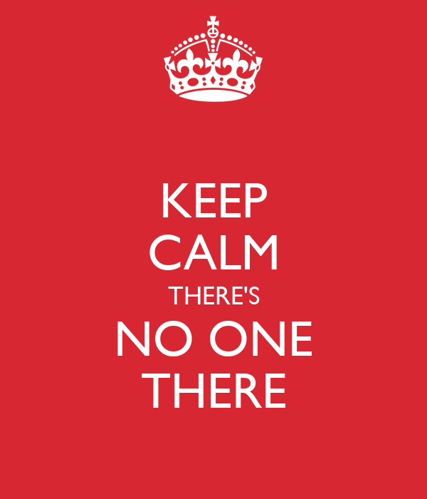 KEEP CALM THERE'S NO ONE THERE