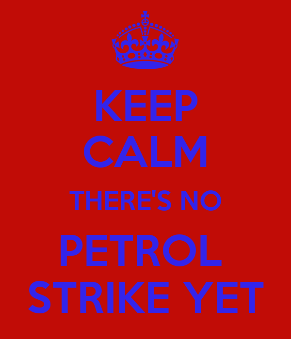 KEEP CALM THERE'S NO PETROL  STRIKE YET
