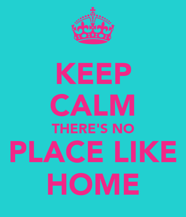 KEEP CALM THERE'S NO PLACE LIKE HOME