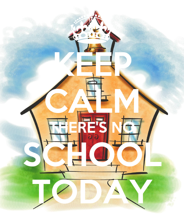 KEEP CALM THERE'S NO SCHOOL TODAY