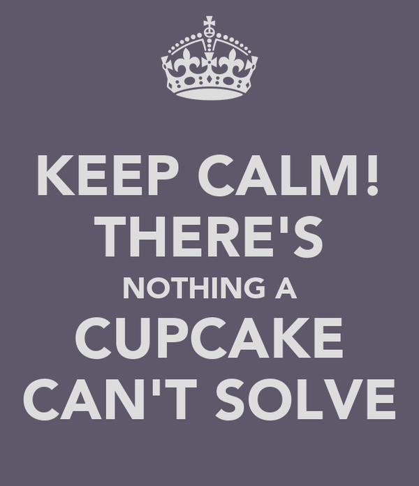 KEEP CALM! THERE'S NOTHING A CUPCAKE CAN'T SOLVE