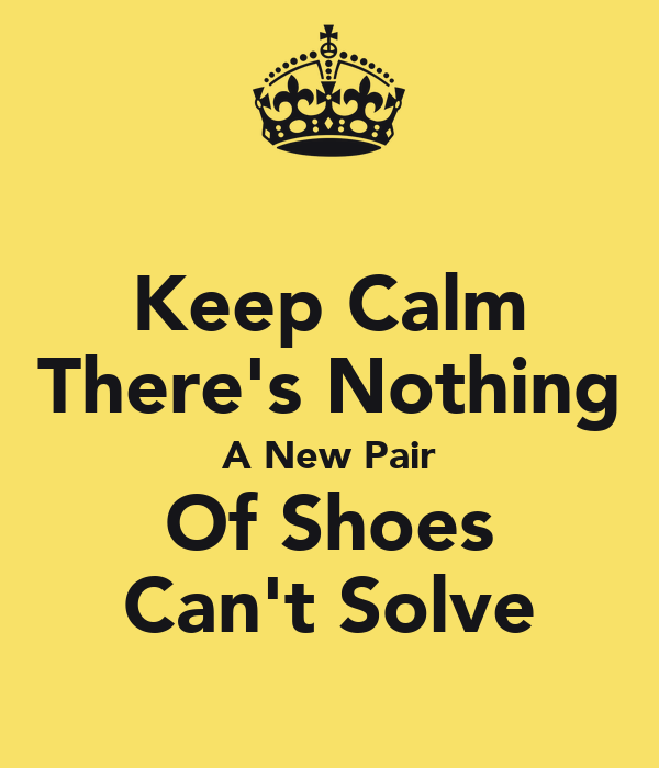 Keep Calm There's Nothing A New Pair Of Shoes Can't Solve