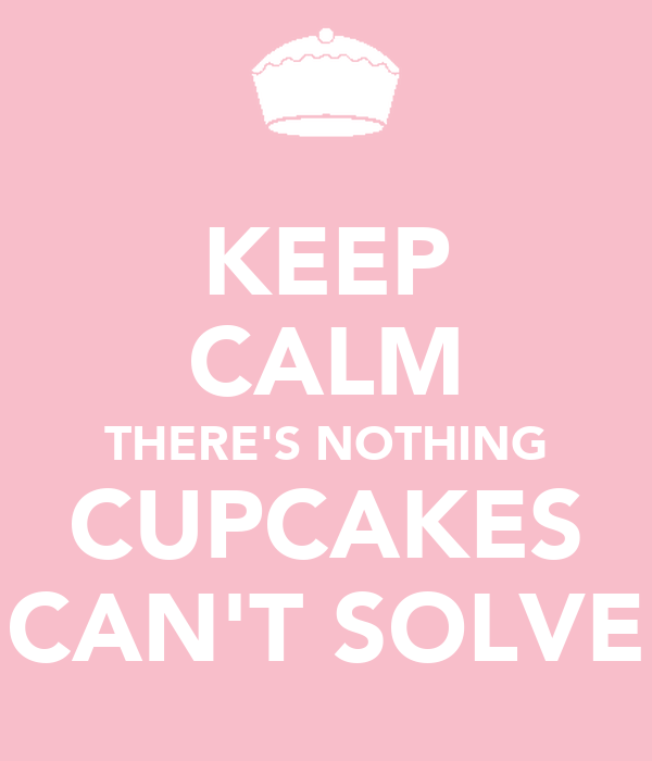 KEEP CALM THERE'S NOTHING CUPCAKES CAN'T SOLVE