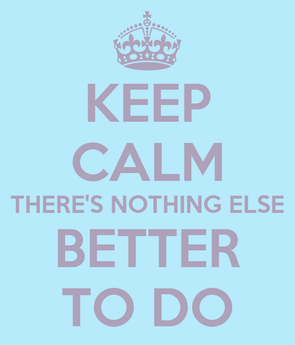KEEP CALM THERE'S NOTHING ELSE BETTER TO DO