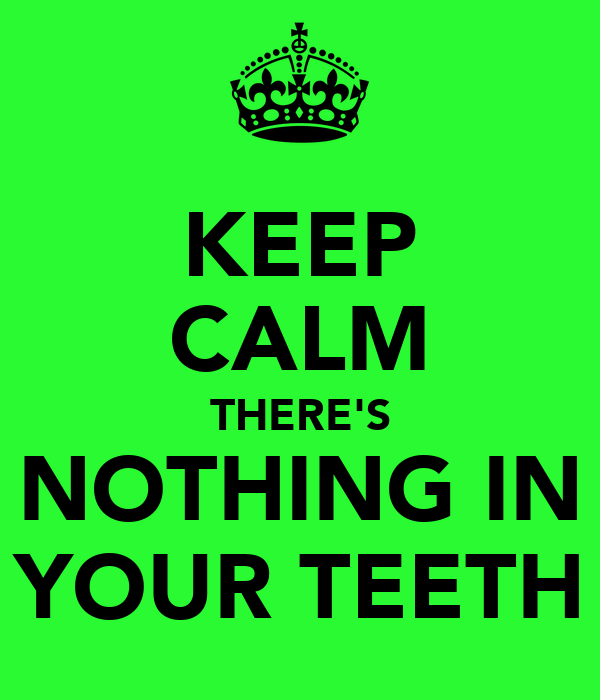 KEEP CALM THERE'S NOTHING IN YOUR TEETH