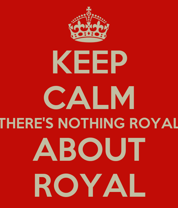 KEEP CALM THERE'S NOTHING ROYAL ABOUT ROYAL