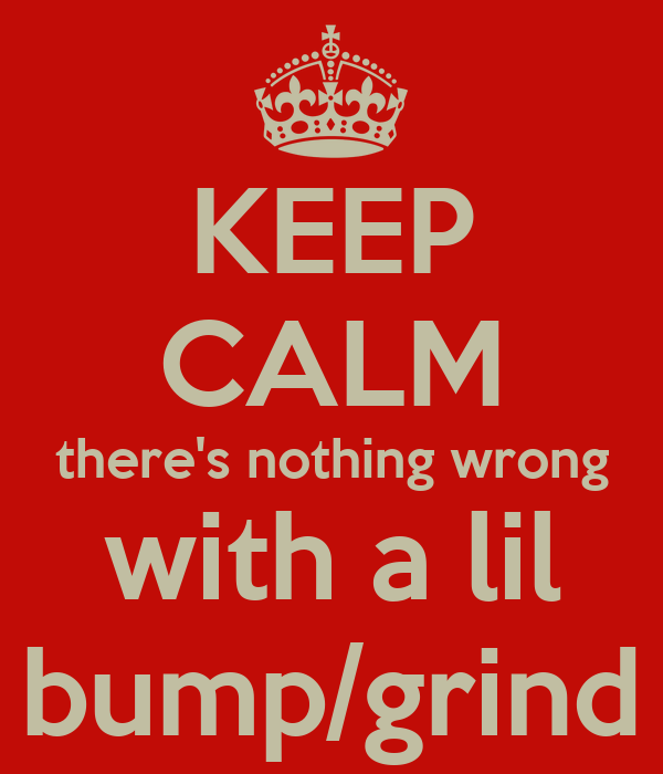 KEEP CALM there's nothing wrong with a lil bump/grind