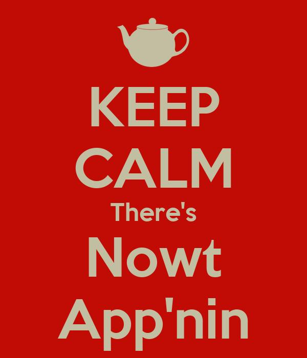 KEEP CALM There's Nowt App'nin