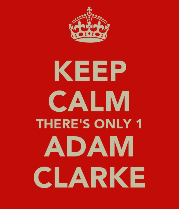 KEEP CALM THERE'S ONLY 1 ADAM CLARKE