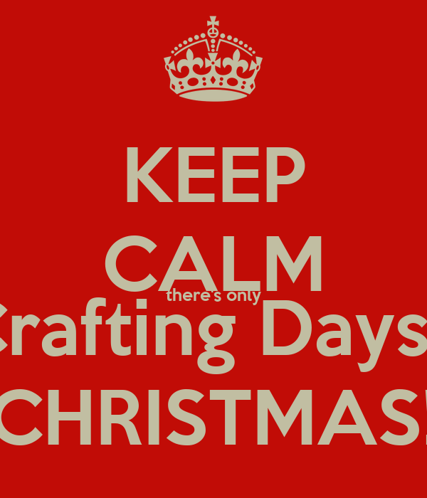 KEEP CALM there's only 125 Crafting Days Until CHRISTMAS!