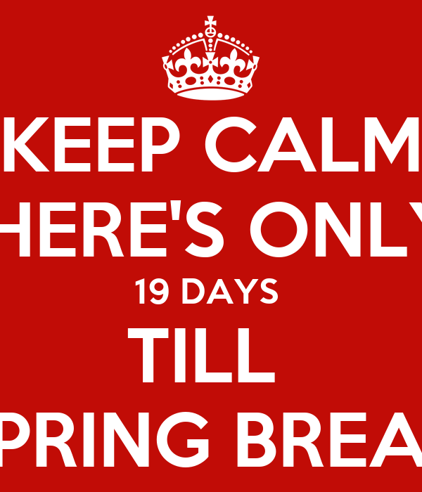 KEEP CALM THERE'S ONLY  19 DAYS  TILL  SPRING BREAK