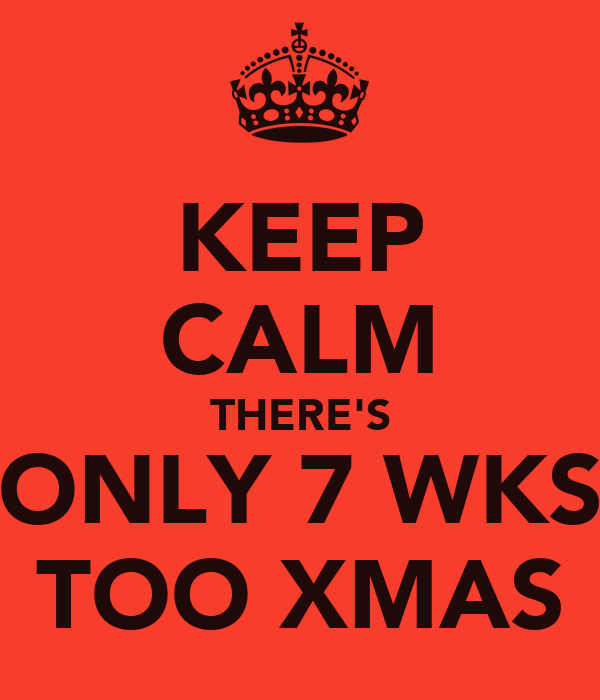KEEP CALM THERE'S ONLY 7 WKS TOO XMAS