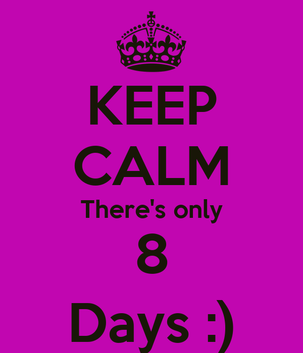 KEEP CALM There's only 8 Days :)