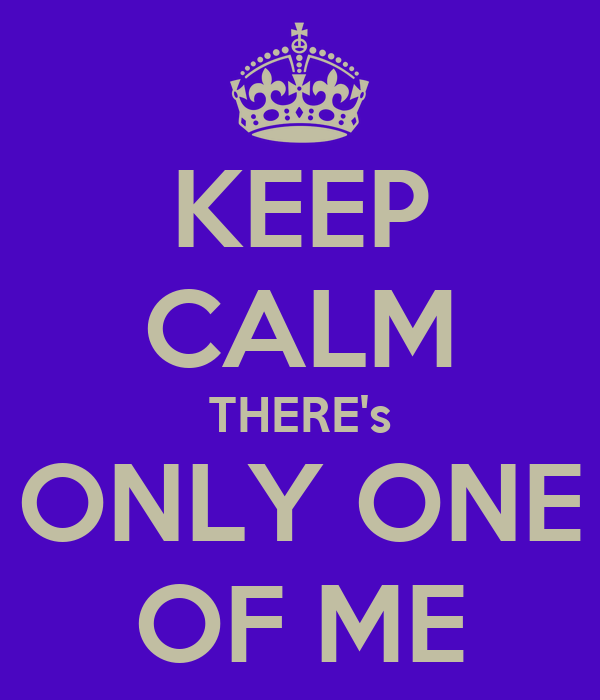 KEEP CALM THERE's ONLY ONE OF ME