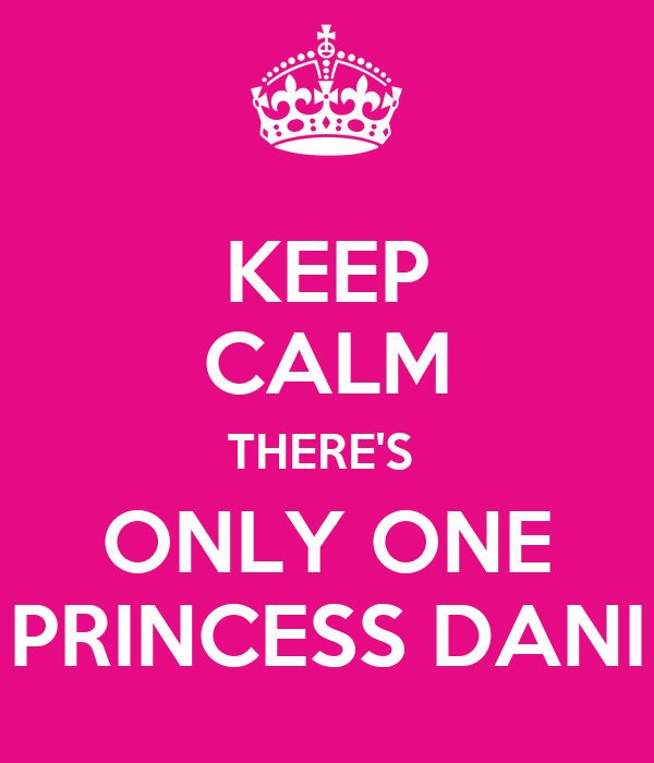 KEEP CALM THERE'S  ONLY ONE PRINCESS DANI