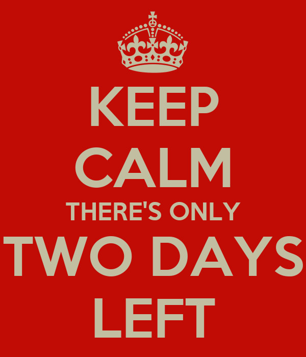 KEEP CALM THERE'S ONLY TWO DAYS LEFT
