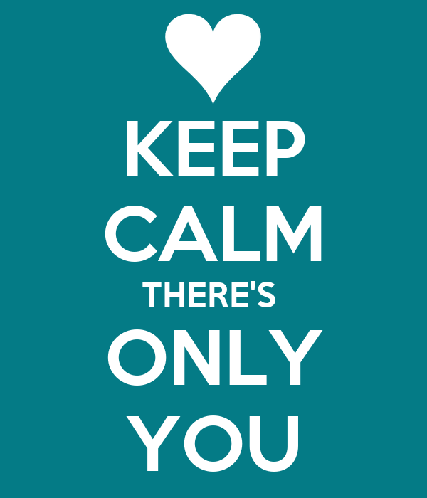 KEEP CALM THERE'S  ONLY YOU