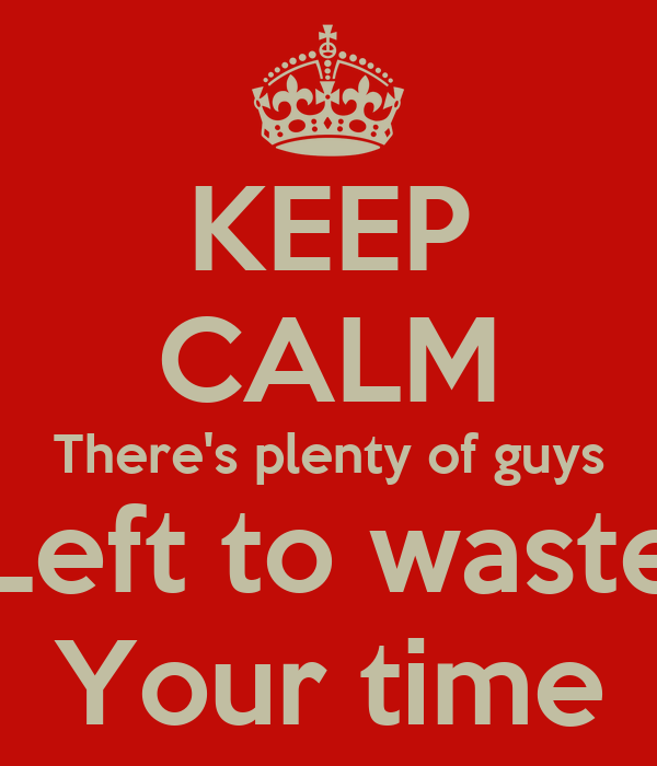 KEEP CALM There's plenty of guys Left to waste Your time