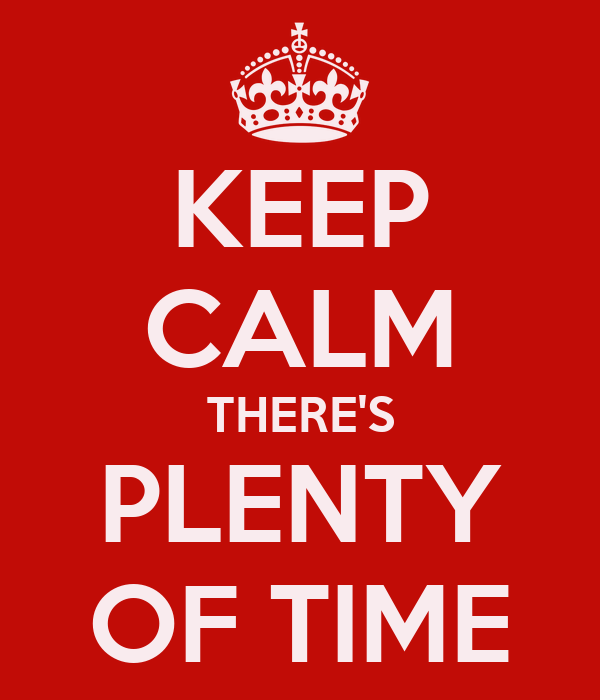 KEEP CALM THERE'S PLENTY OF TIME