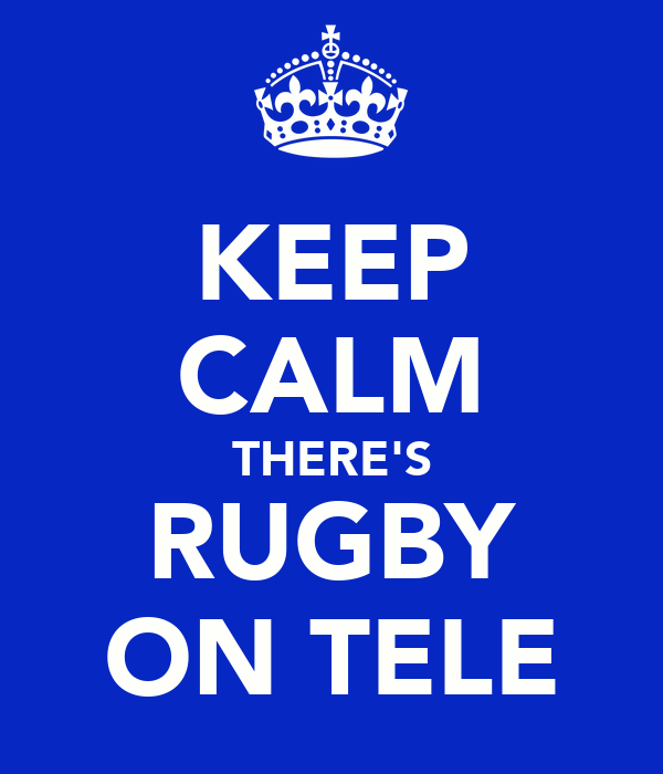 KEEP CALM THERE'S RUGBY ON TELE