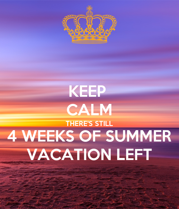 KEEP  CALM THERE'S STILL 4 WEEKS OF SUMMER VACATION LEFT