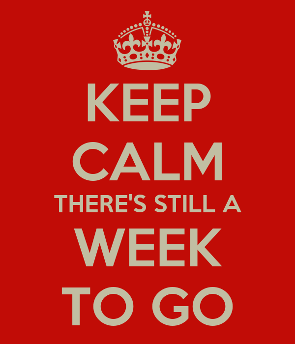 KEEP CALM THERE'S STILL A WEEK TO GO