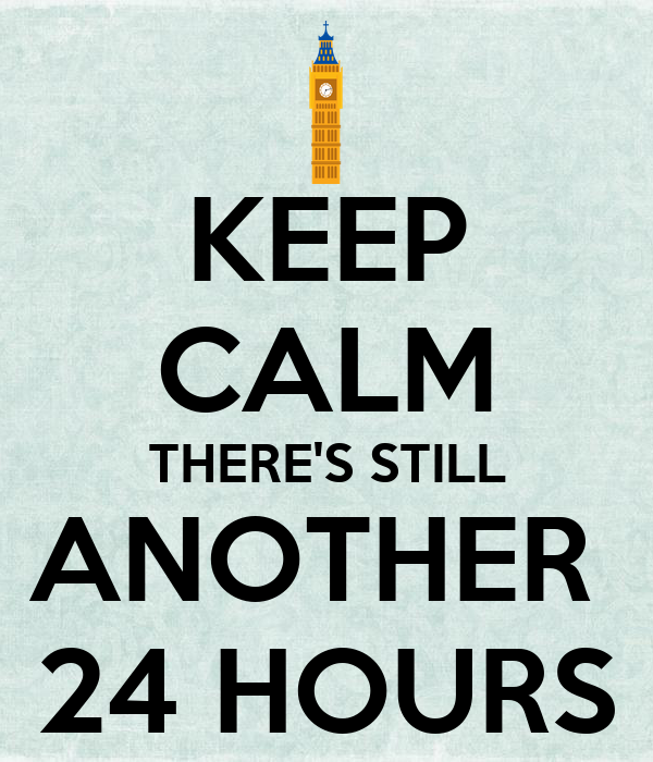 KEEP CALM THERE'S STILL ANOTHER  24 HOURS