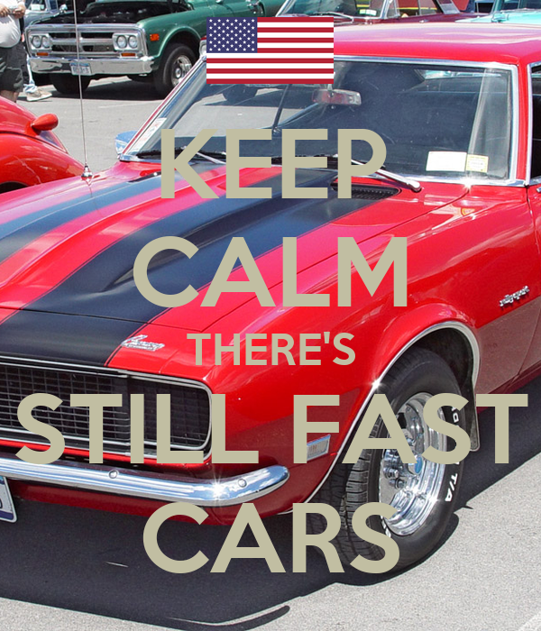 KEEP CALM THERE'S STILL FAST CARS