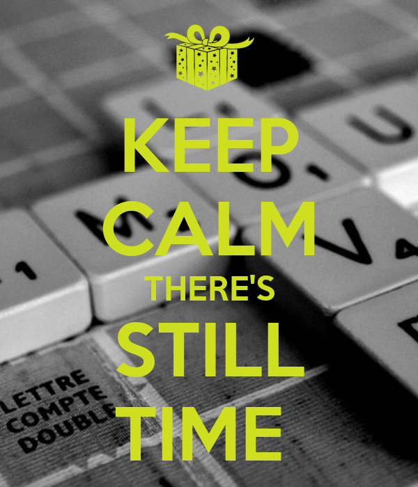 KEEP CALM THERE'S STILL TIME