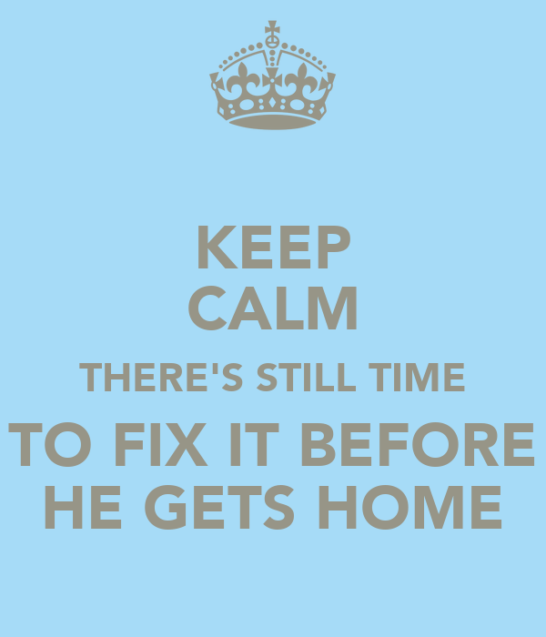 KEEP CALM THERE'S STILL TIME TO FIX IT BEFORE HE GETS HOME