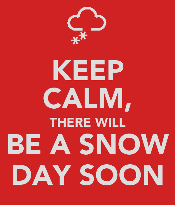 KEEP CALM, THERE WILL BE A SNOW DAY SOON
