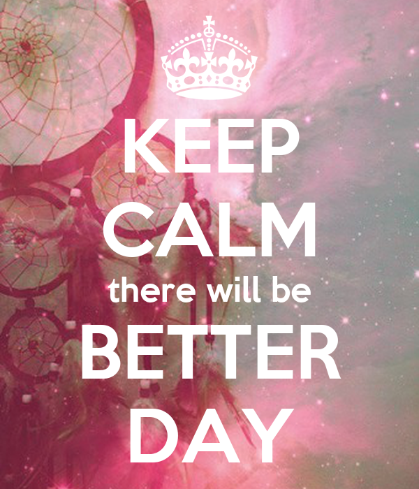 KEEP CALM there will be BETTER DAY